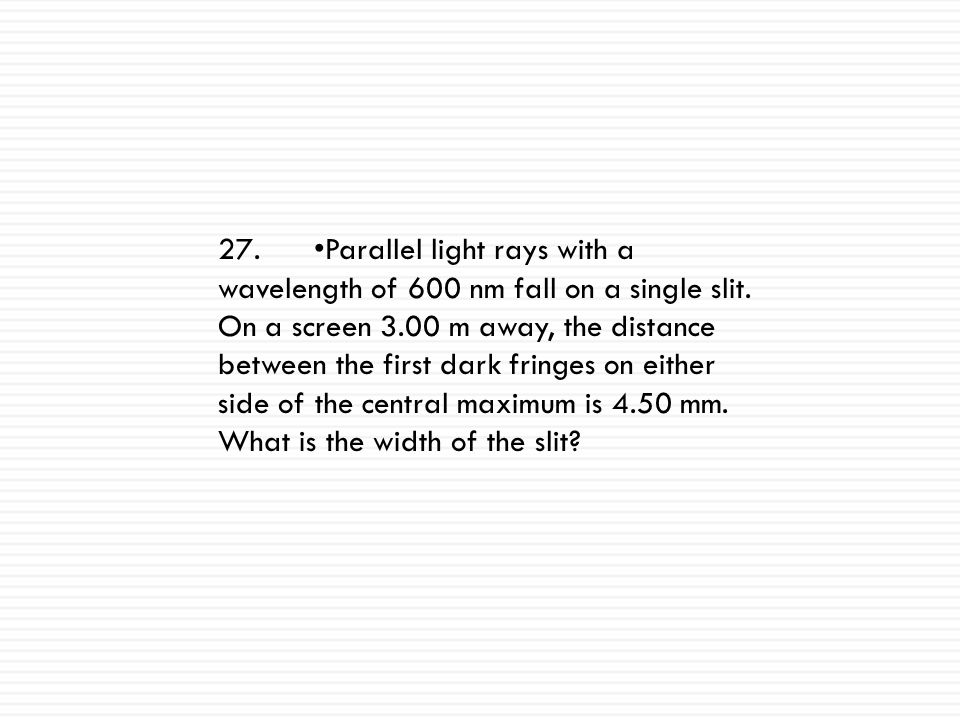 27. •Parallel light rays with a wavelength of 600 nm fall on a single slit.