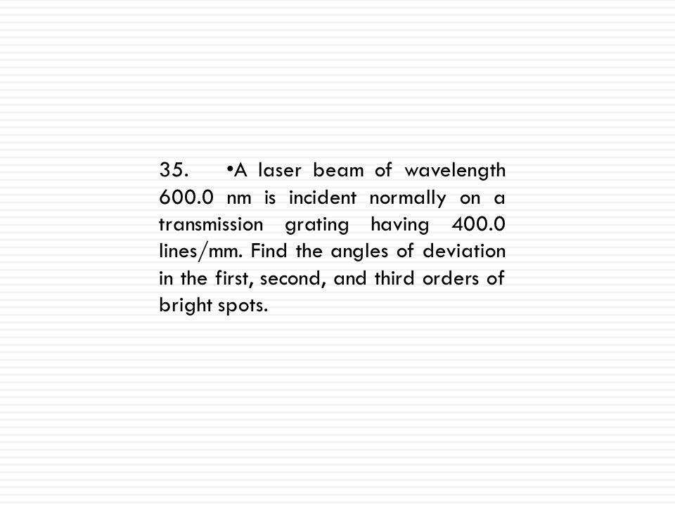35. •A laser beam of wavelength 600