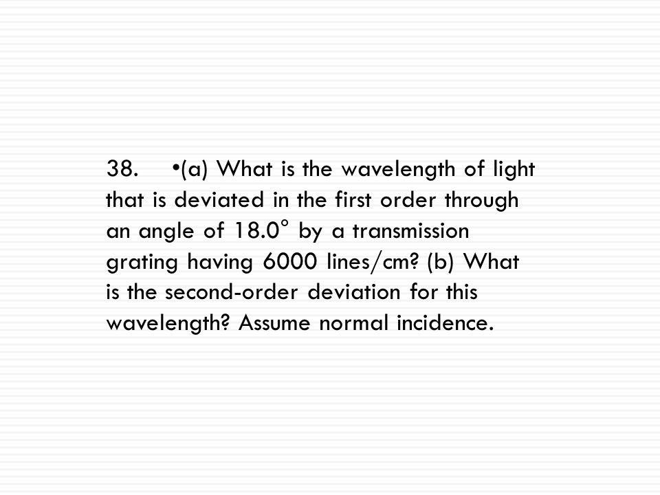 38. •(a) What is the wavelength of light that is deviated in the first order through an angle of 18.0° by a transmission grating having 6000 lines/cm.