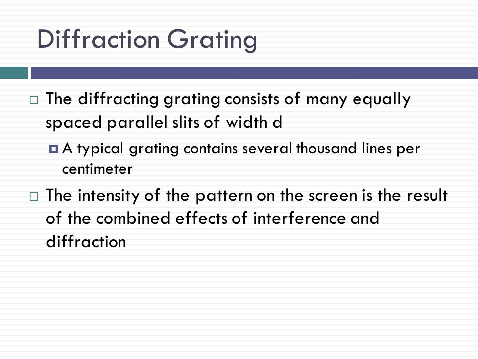 Diffraction Grating The diffracting grating consists of many equally spaced parallel slits of width d.