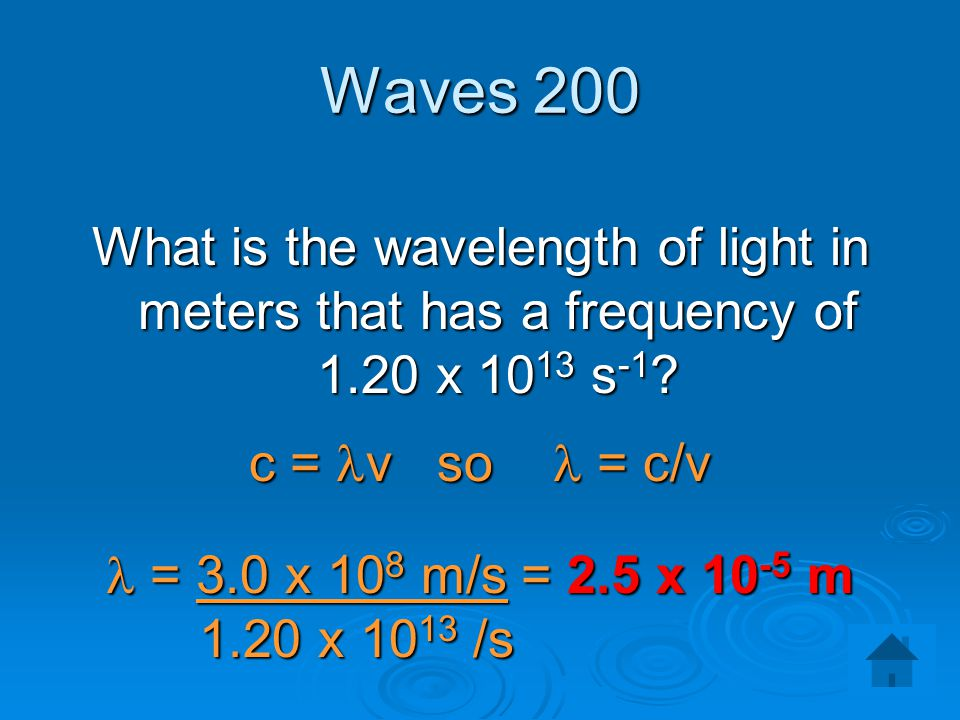 Waves 200 What is the wavelength of light in meters that has a frequency of 1.20 x 1013 s-1 c = lv so l = c/v.