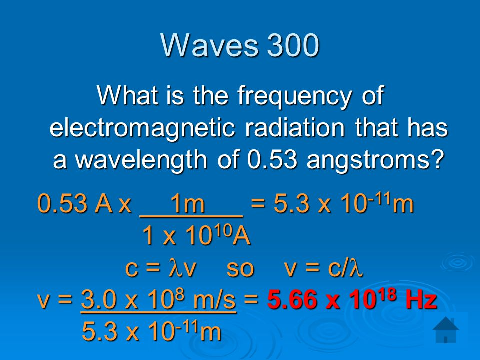 Waves 300 What is the frequency of electromagnetic radiation that has a wavelength of 0.53 angstroms