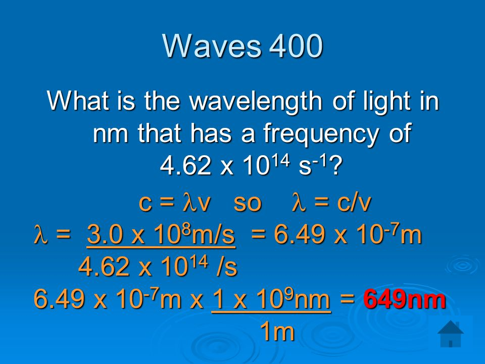 Waves 400 What is the wavelength of light in nm that has a frequency of 4.62 x 1014 s-1 c = lv so l = c/v.