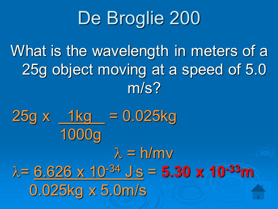 De Broglie 200 What is the wavelength in meters of a 25g object moving at a speed of 5.0 m/s 25g x 1kg = 0.025kg.