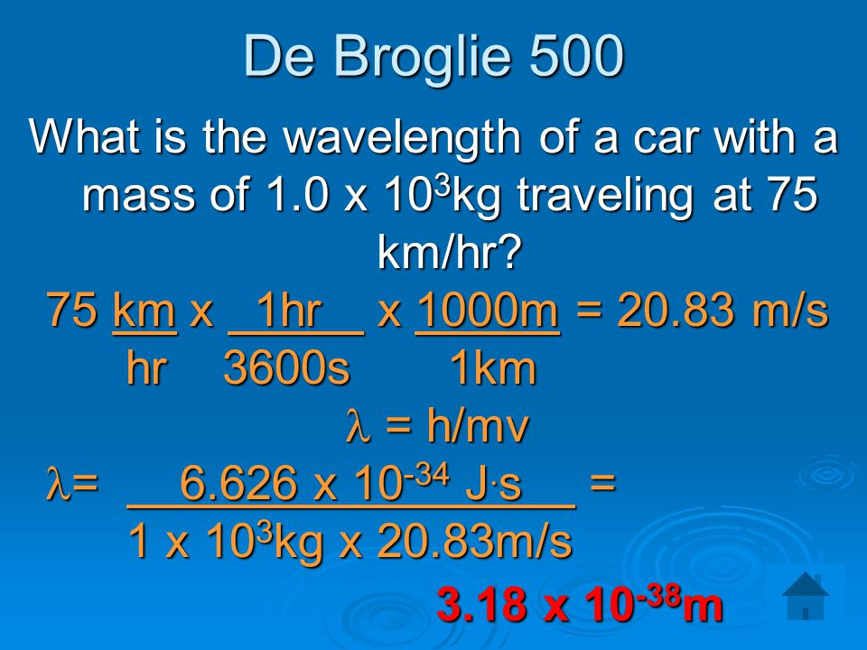 De Broglie 500 What is the wavelength of a car with a mass of 1.0 x 103kg traveling at 75 km/hr 75 km x 1hr x 1000m = 20.83 m/s.