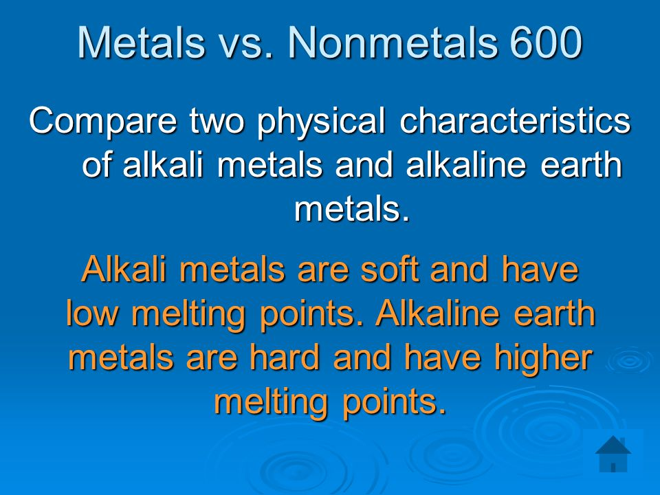 Metals vs. Nonmetals 600 Compare two physical characteristics of alkali metals and alkaline earth metals.