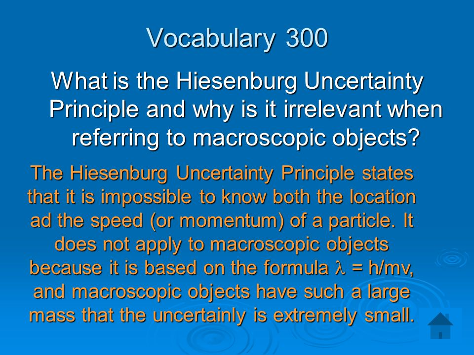 Vocabulary 300 What is the Hiesenburg Uncertainty Principle and why is it irrelevant when referring to macroscopic objects