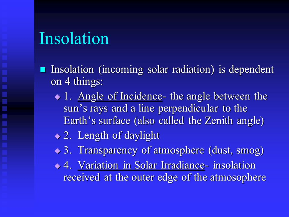 Insolation Insolation (incoming solar radiation) is dependent on 4 things: