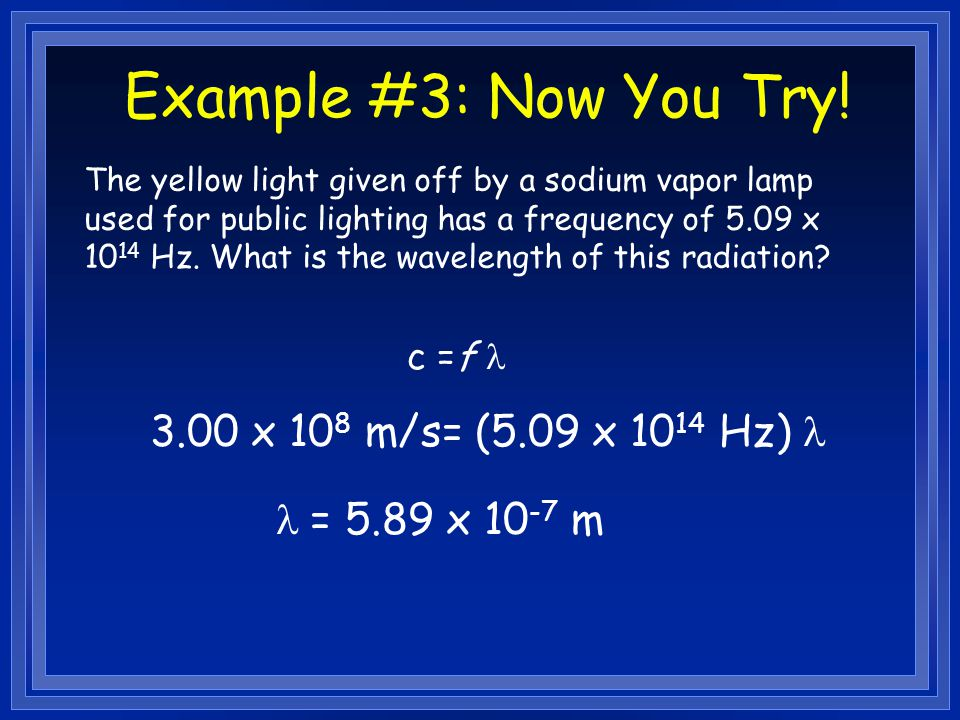 Example #3: Now You Try! 3.00 x 108 m/s= (5.09 x 1014 Hz) l