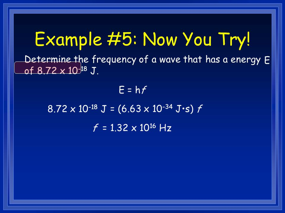 Example #5: Now You Try! Determine the frequency of a wave that has a energy of 8.72 x 10-18 J. E.