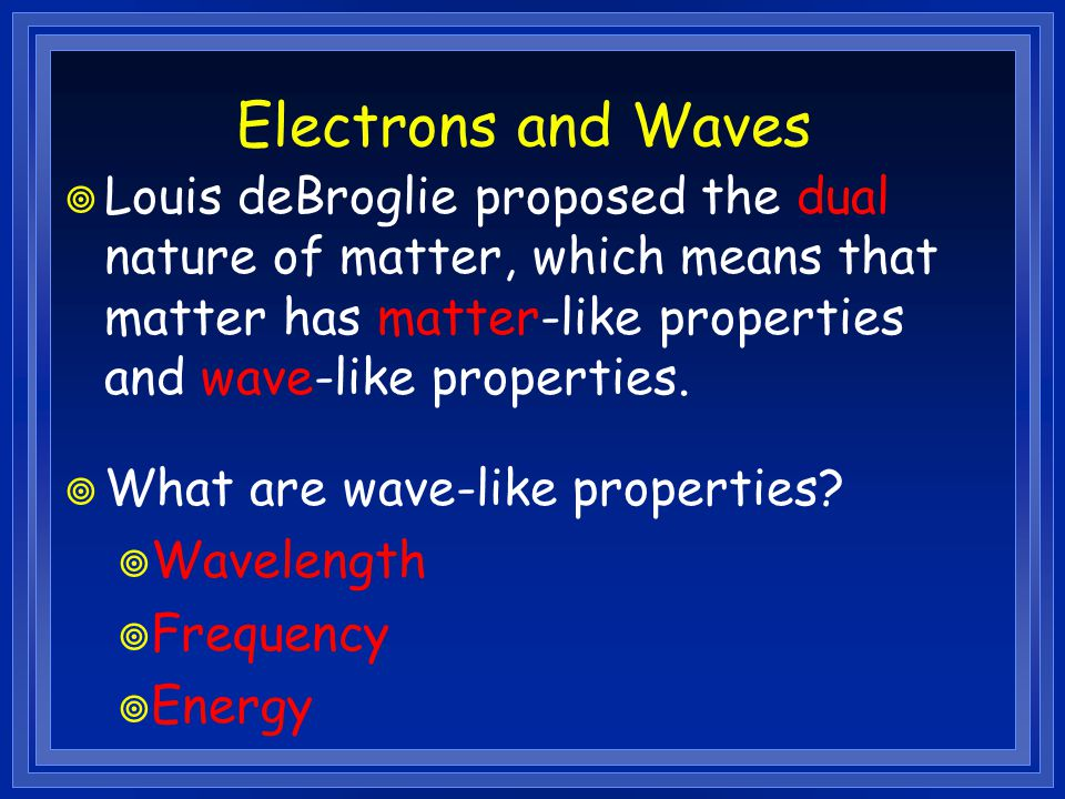 Electrons and Waves Louis deBroglie proposed the dual nature of matter, which means that matter has matter-like properties and wave-like properties.