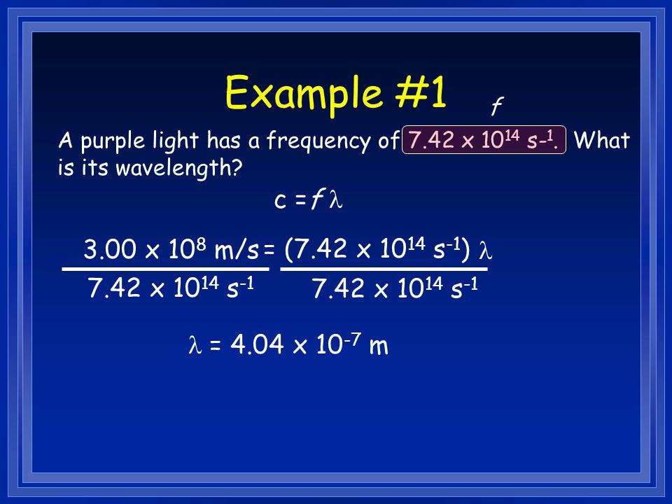 Example #1 c =f l 3.00 x 108 m/s = (7.42 x 1014 s-1) l 7.42 x 1014 s-1