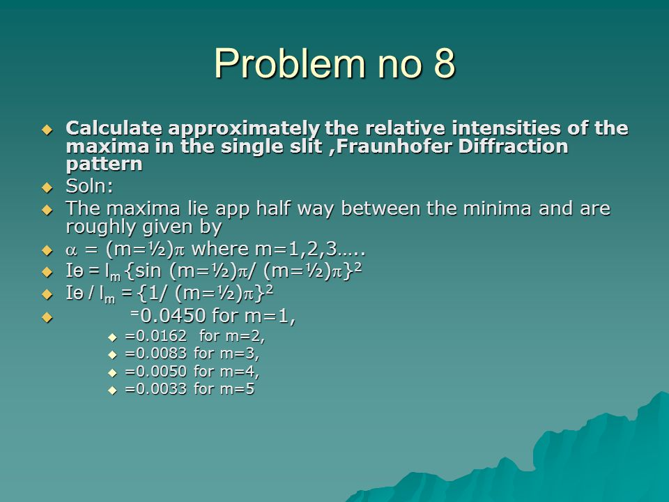 Problem no 8 Calculate approximately the relative intensities of the maxima in the single slit ,Fraunhofer Diffraction pattern.