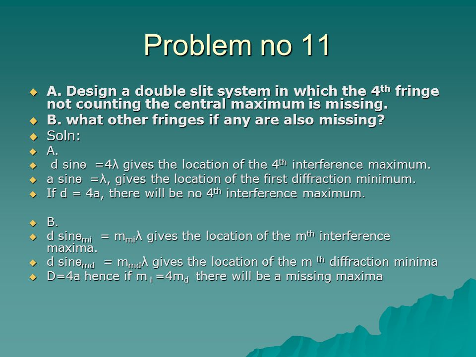 Problem no 11 A. Design a double slit system in which the 4th fringe not counting the central maximum is missing.