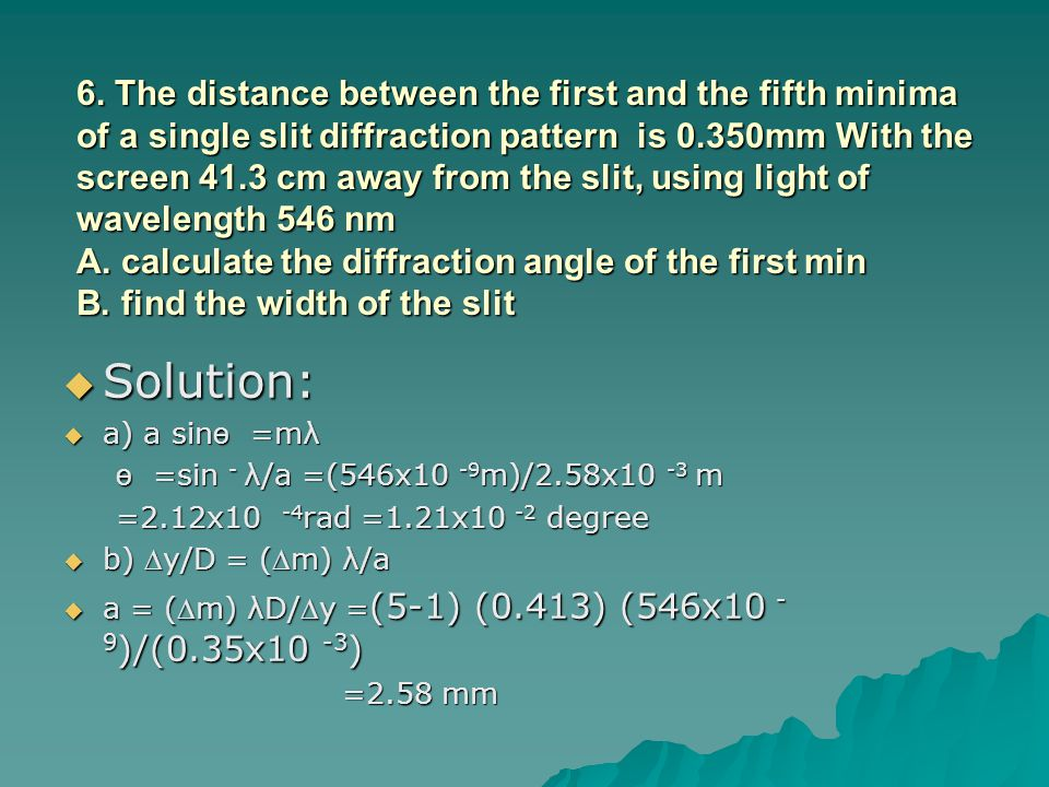 6. The distance between the first and the fifth minima of a single slit diffraction pattern is 0.350mm With the screen 41.3 cm away from the slit, using light of wavelength 546 nm A. calculate the diffraction angle of the first min B. find the width of the slit