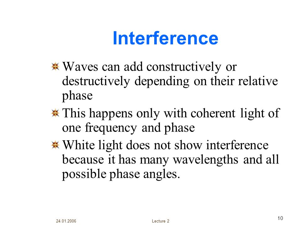 Interference Waves can add constructively or destructively depending on their relative phase.