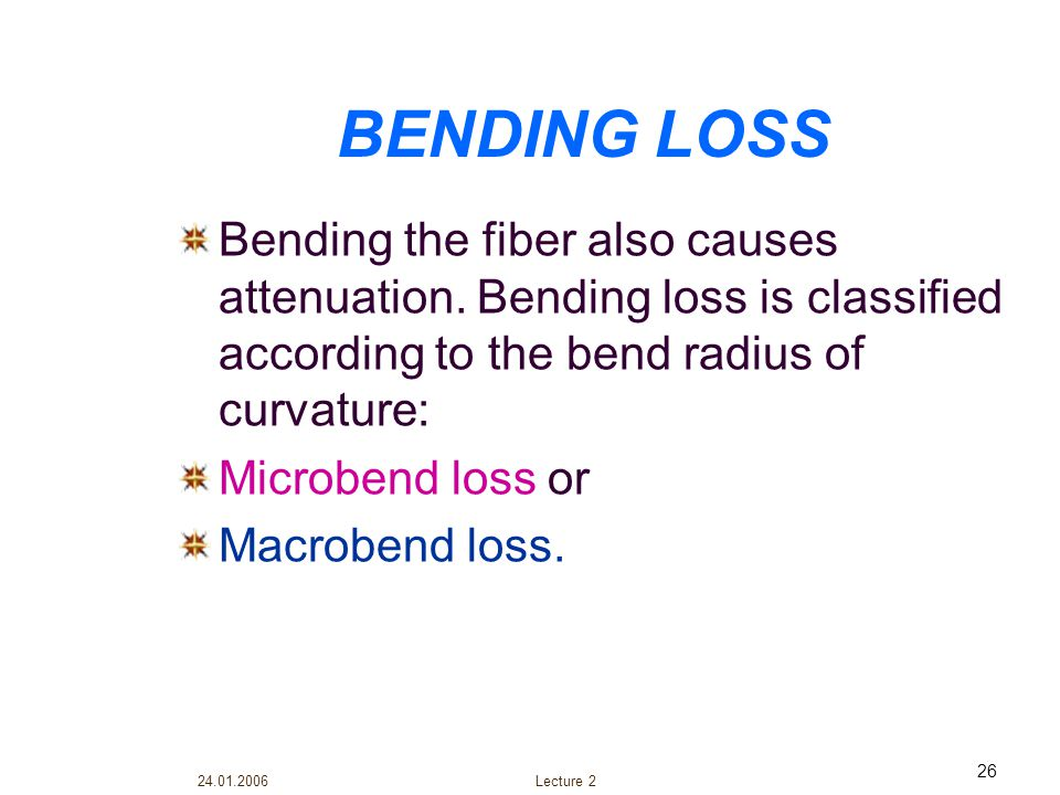 BENDING LOSS Bending the fiber also causes attenuation. Bending loss is classified according to the bend radius of curvature: