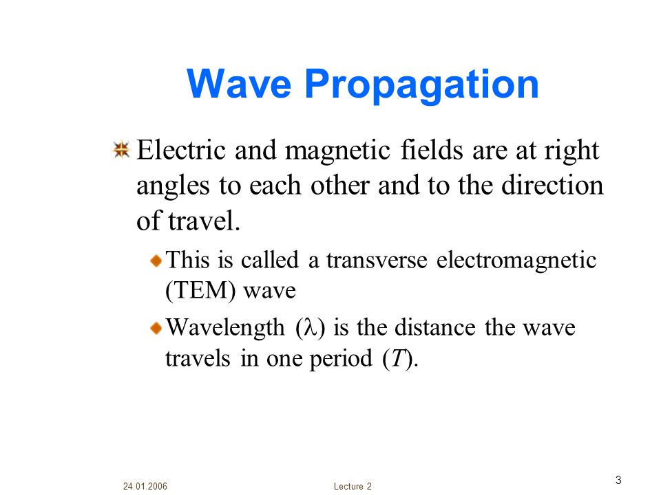 Wave Propagation Electric and magnetic fields are at right angles to each other and to the direction of travel.