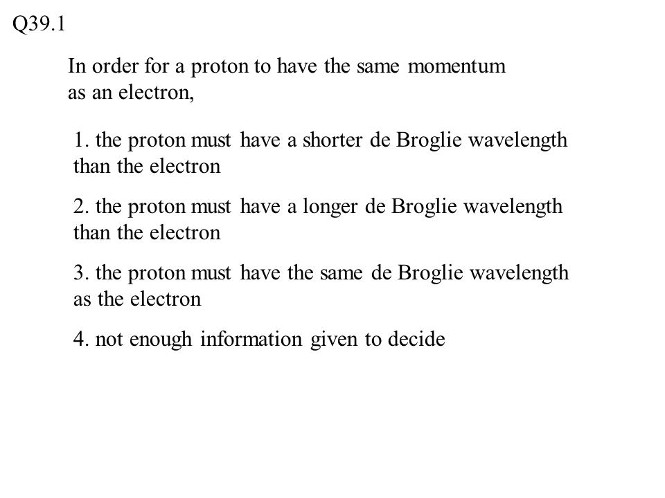 Q39.1 In order for a proton to have the same momentum as an electron, 1. the proton must have a shorter de Broglie wavelength than the electron.