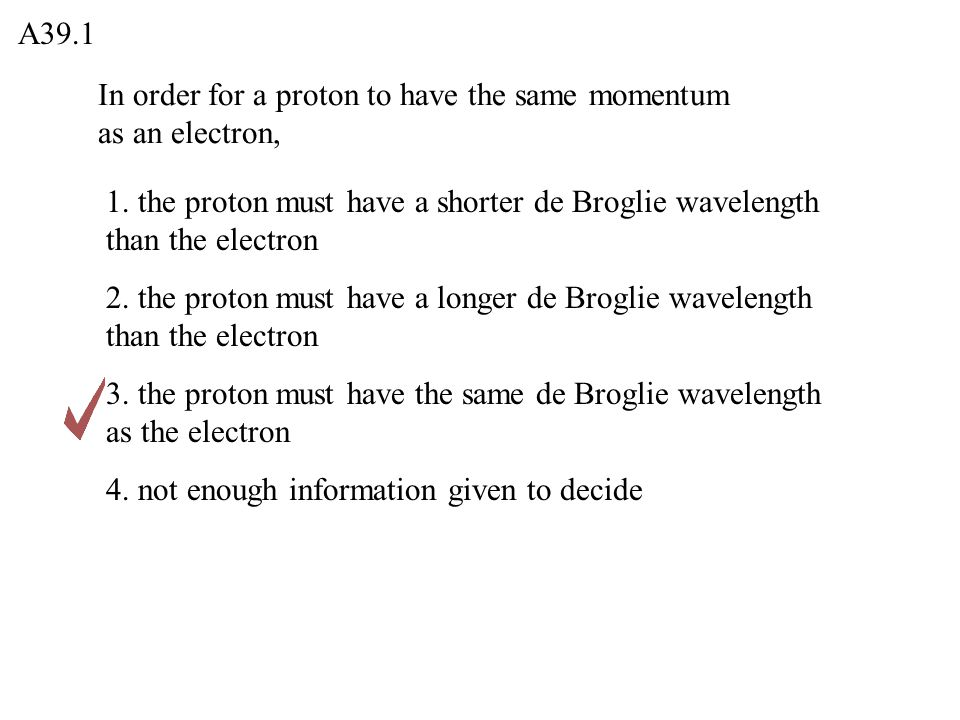 A39.1 In order for a proton to have the same momentum as an electron, 1. the proton must have a shorter de Broglie wavelength than the electron.