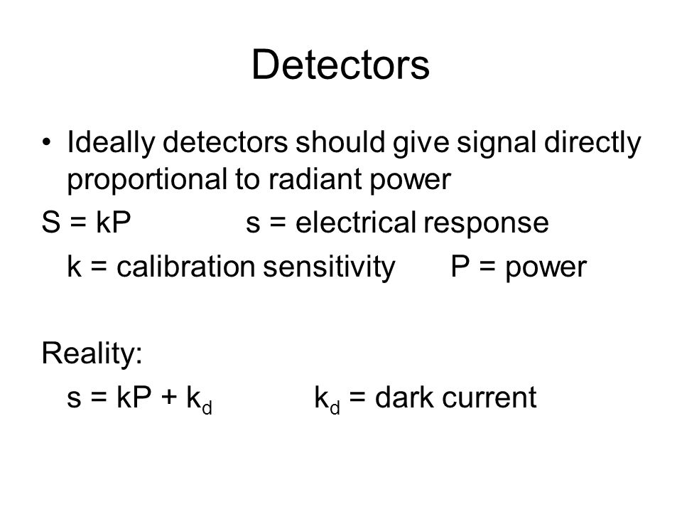 Detectors Ideally detectors should give signal directly proportional to radiant power. S = kP s = electrical response.