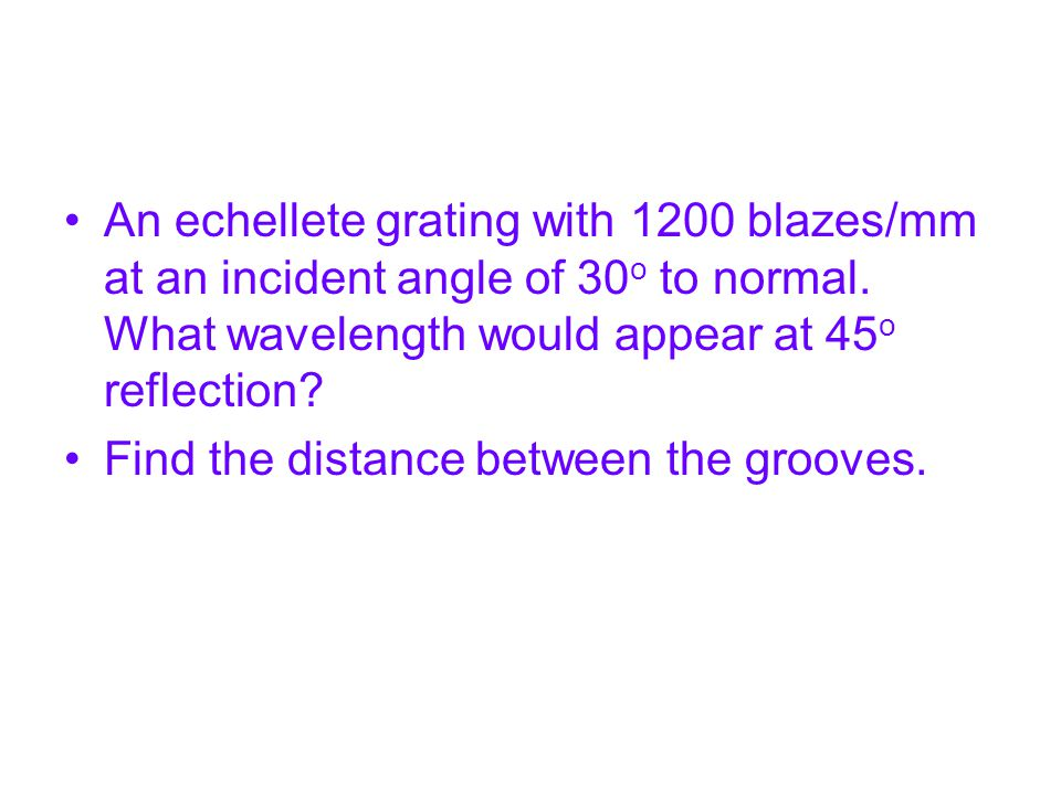 An echellete grating with 1200 blazes/mm at an incident angle of 30o to normal. What wavelength would appear at 45o reflection