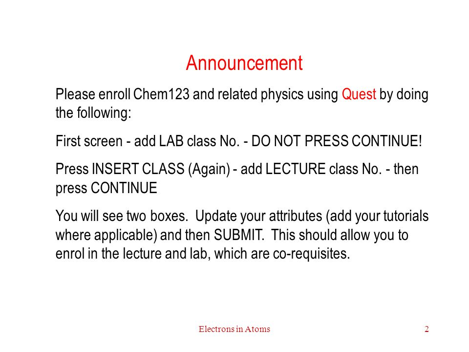 Announcement Please enroll Chem123 and related physics using Quest by doing the following: First screen - add LAB class No. - DO NOT PRESS CONTINUE!