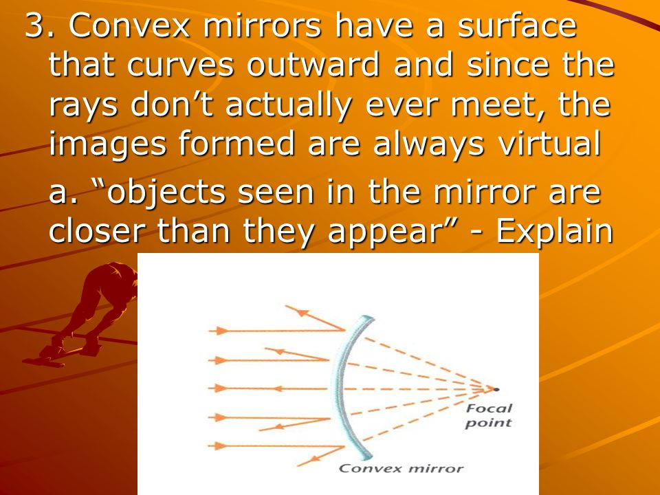 3. Convex mirrors have a surface that curves outward and since the rays don't actually ever meet, the images formed are always virtual