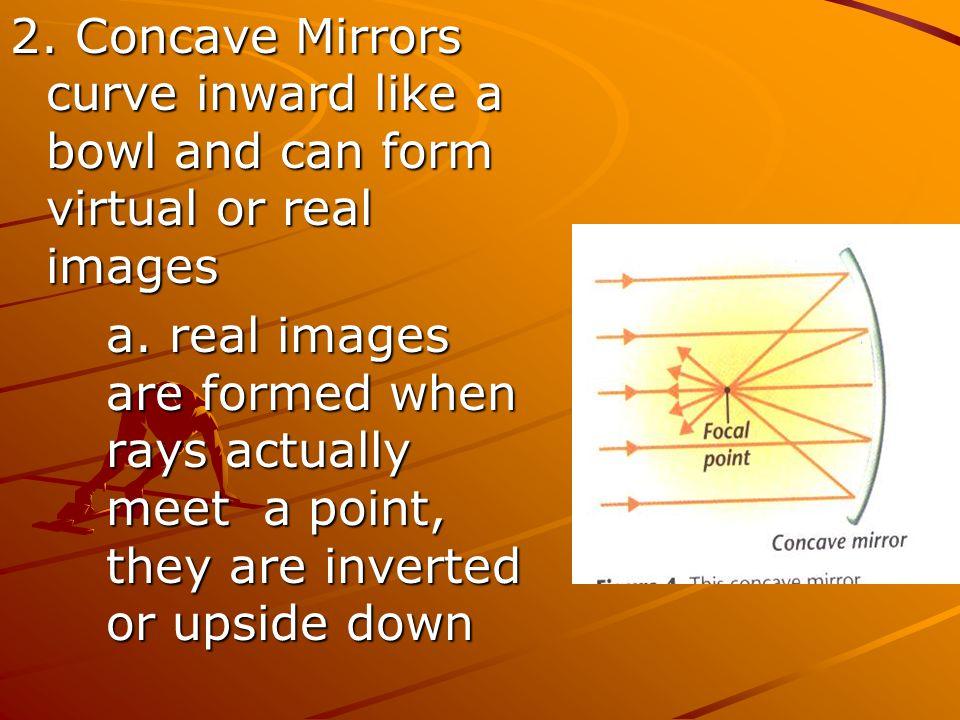 2. Concave Mirrors curve inward like a bowl and can form virtual or real images
