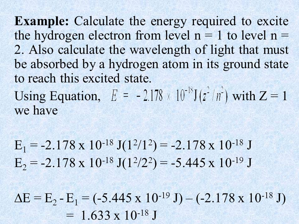 Example: Calculate the energy required to excite the hydrogen electron from level n = 1 to level n = 2. Also calculate the wavelength of light that must be absorbed by a hydrogen atom in its ground state to reach this excited state.