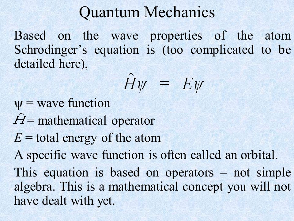 Quantum Mechanics Based on the wave properties of the atom Schrodinger's equation is (too complicated to be detailed here),
