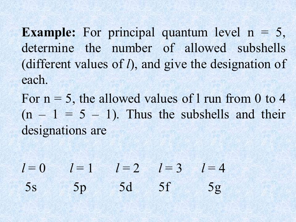 Example: For principal quantum level n = 5, determine the number of allowed subshells (different values of l), and give the designation of each.