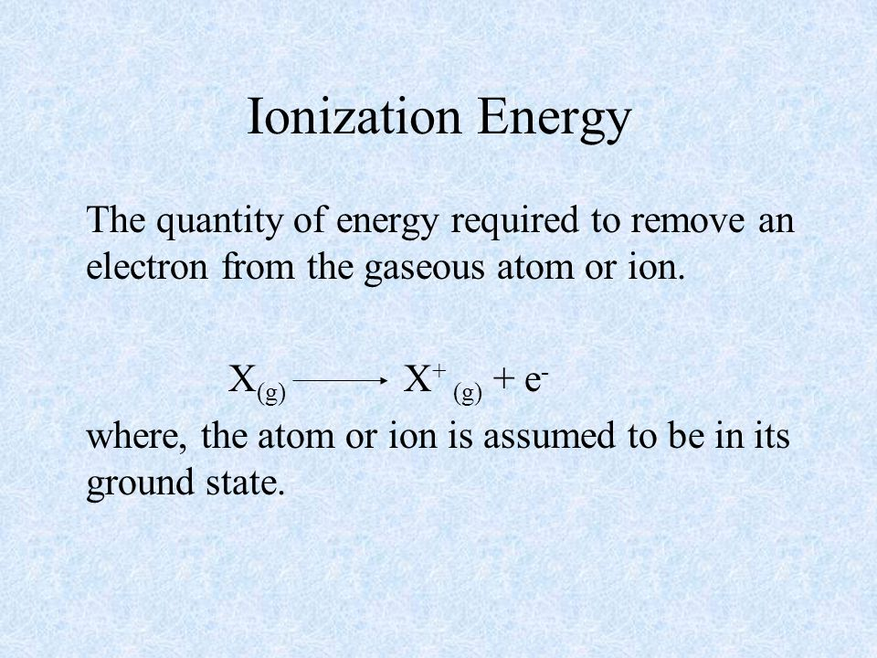 Ionization Energy The quantity of energy required to remove an electron from the gaseous atom or ion.