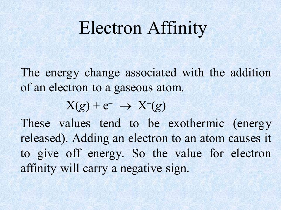 Electron Affinity The energy change associated with the addition of an electron to a gaseous atom. X(g) + e  X(g)
