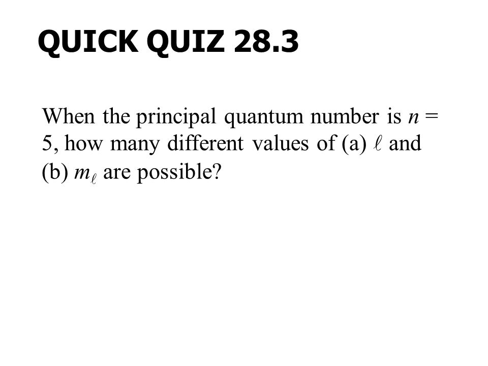 QUICK QUIZ 28.3 When the principal quantum number is n = 5, how many different values of (a)  and (b) m are possible