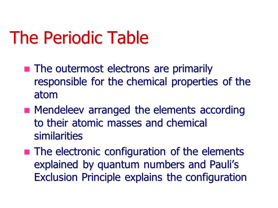 The Periodic Table The outermost electrons are primarily responsible for the chemical properties of the atom.