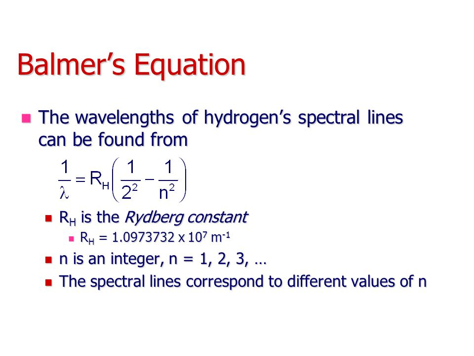 Balmer's Equation The wavelengths of hydrogen's spectral lines can be found from. RH is the Rydberg constant.