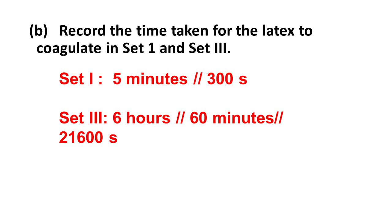 (b) Record the time taken for the latex to coagulate in Set 1 and Set III.