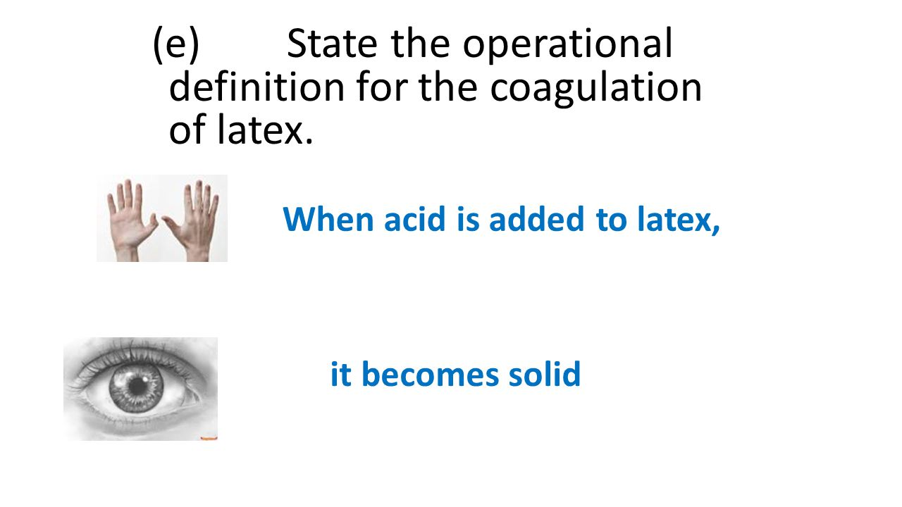 (e) State the operational definition for the coagulation of latex.
