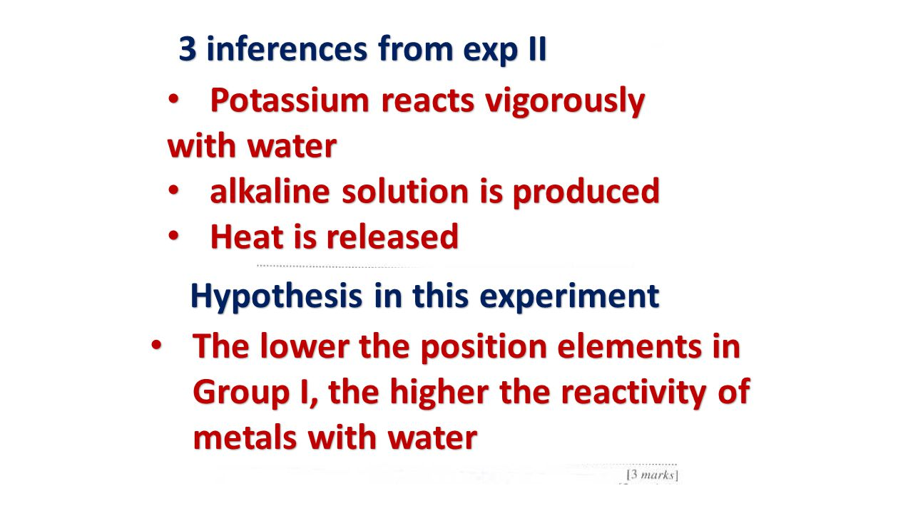 3 inferences from exp II Potassium reacts vigorously. with water. alkaline solution is produced. Heat is released.