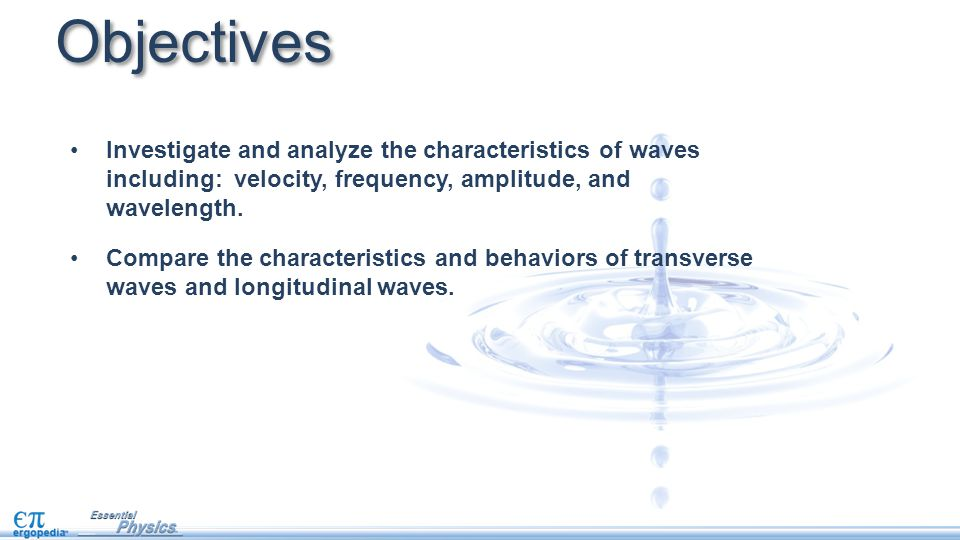 Objectives Investigate and analyze the characteristics of waves including: velocity, frequency, amplitude, and wavelength.