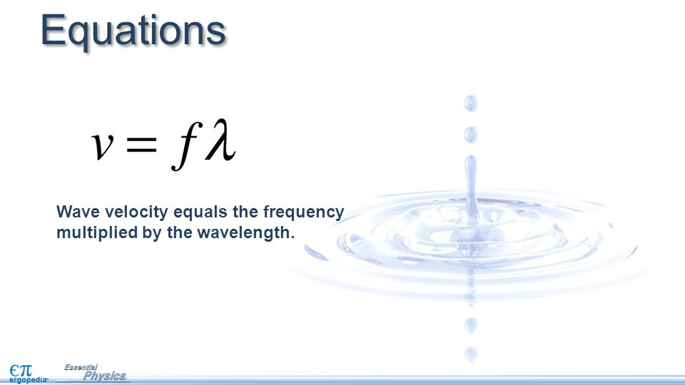 Equations Wave velocity equals the frequency multiplied by the wavelength.