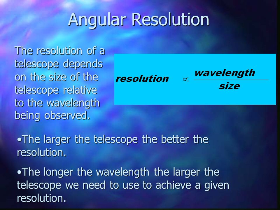 Angular Resolution The resolution of a telescope depends on the size of the telescope relative to the wavelength being observed.