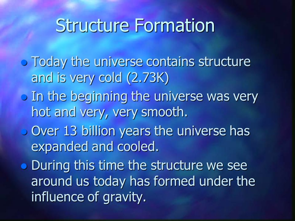 Structure Formation Today the universe contains structure and is very cold (2.73K) In the beginning the universe was very hot and very, very smooth.