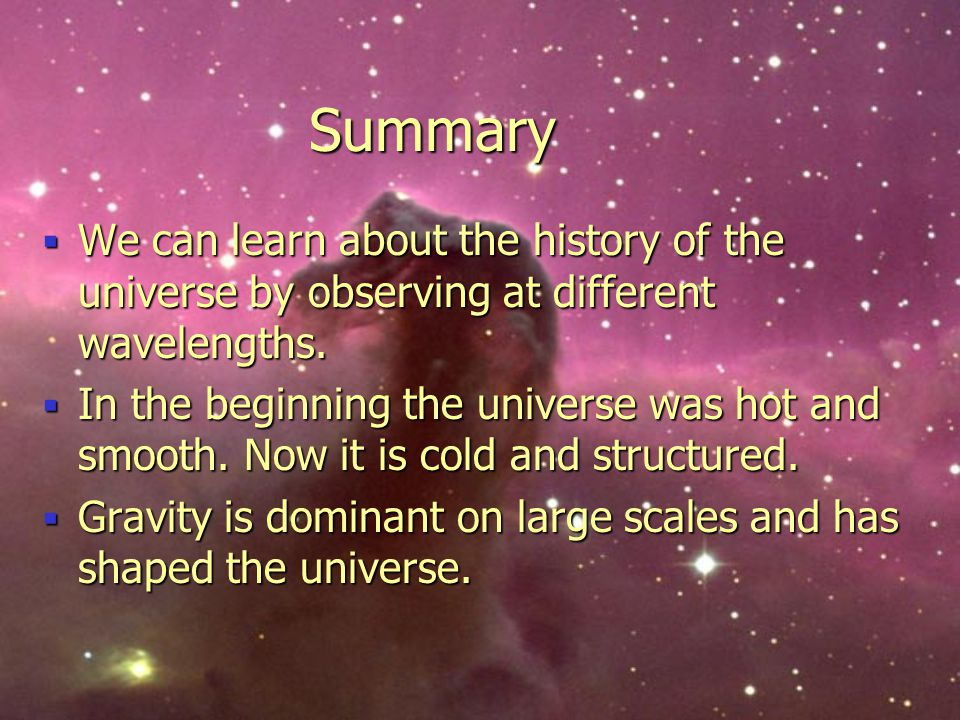 Summary We can learn about the history of the universe by observing at different wavelengths.