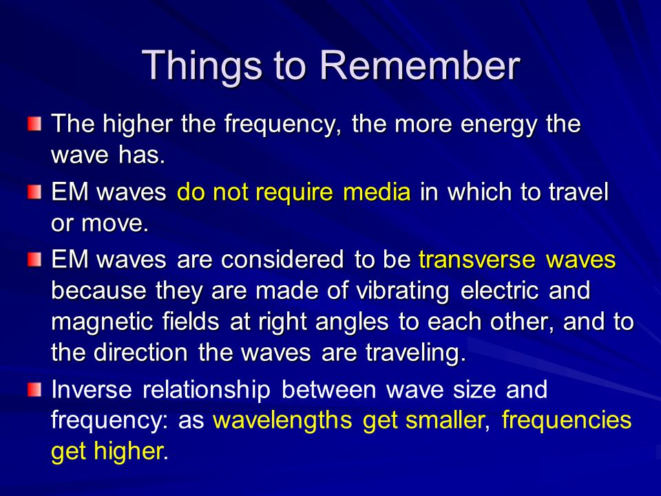 Things to Remember The higher the frequency, the more energy the wave has. EM waves do not require media in which to travel or move.