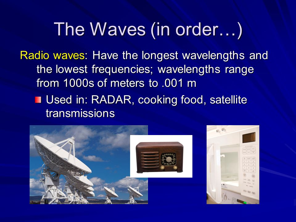 The Waves (in order…) Radio waves: Have the longest wavelengths and the lowest frequencies; wavelengths range from 1000s of meters to .001 m.