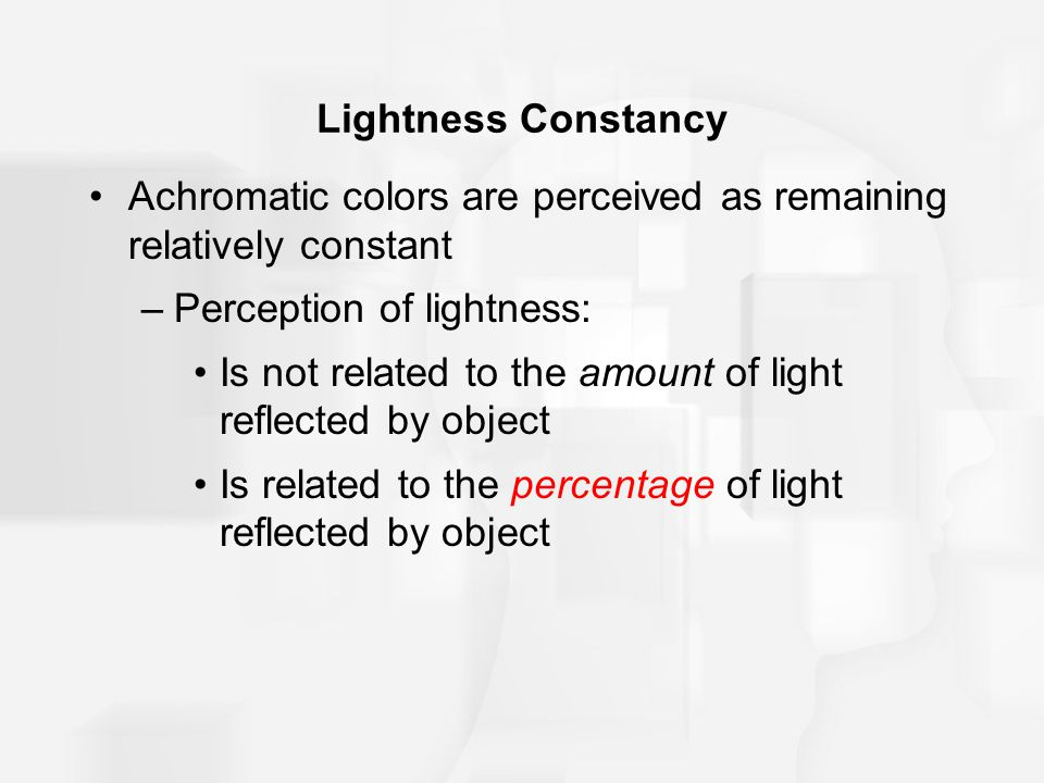 Lightness Constancy Achromatic colors are perceived as remaining relatively constant. Perception of lightness: