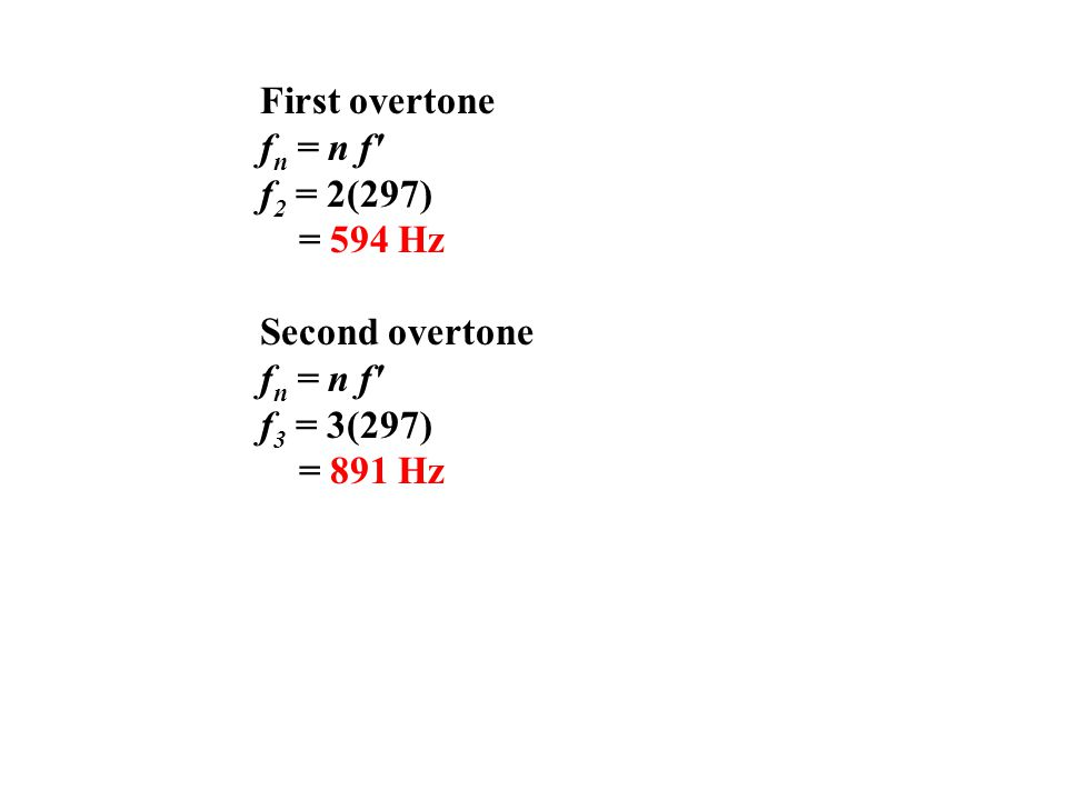 First overtone fn = n f f2 = 2(297) = 594 Hz Second overtone f3 = 3(297) = 891 Hz