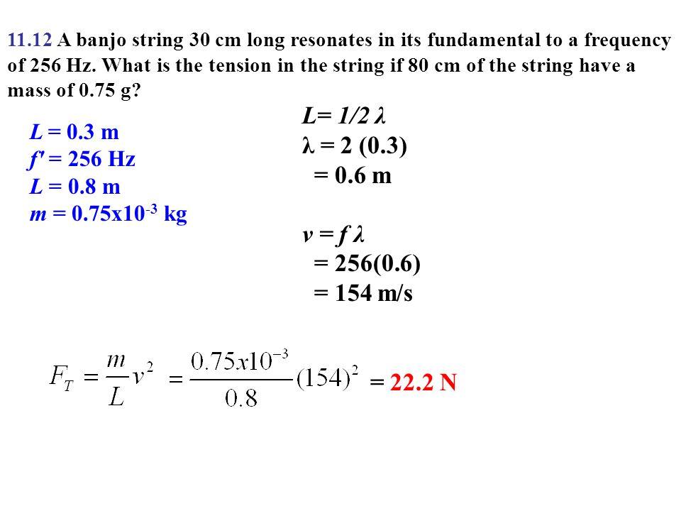L= 1/2 λ λ = 2 (0.3) = 0.6 m v = f λ = 256(0.6) = 154 m/s = 22.2 N